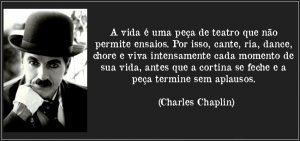 A vida é uma peça de teatro que não permite ensaios. Por isso, cante, chore, dance, ria e viva intensamente, antes que a cortina se feche e a peça termine sem aplausos. Charles Chaplin