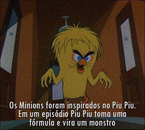 Os Minions foram inspirados no Piu Piu. Em um episódio que o Piu Piu toma uma fórmula e vira um monstro