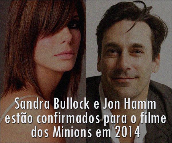 Sandra Bullock e Jon Hamm estão confirmados para o filme dos Minions em 2014