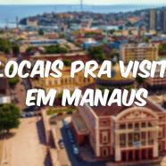Minha recomendação de 15 locais pra visitar em Manaus
