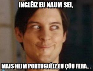 Inglêiz eu não sei, maiz heim portuguêiz eu çôu fera