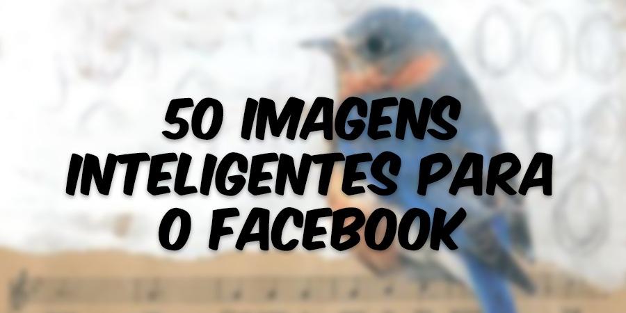 50 Imagens Inteligentes para o Facebook