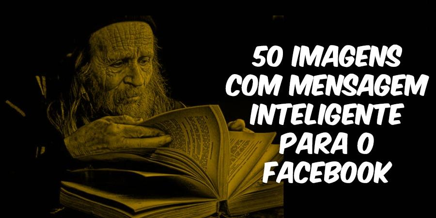50 Imagens com Mensagem Inteligente para o Facebook