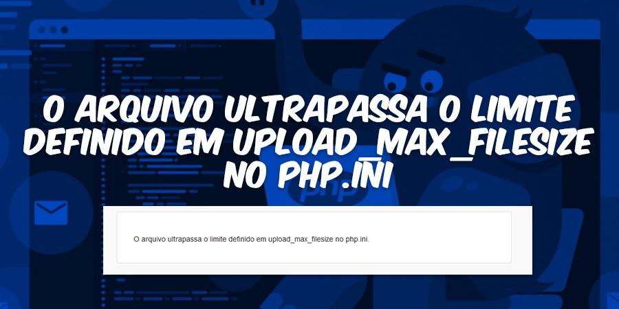 O arquivo ultrapassa o limite definido em upload_max_filesize no php.ini