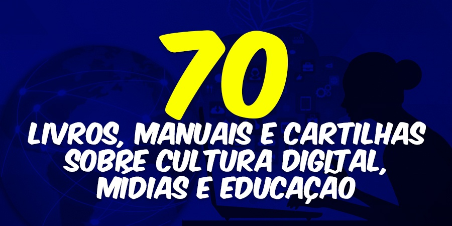 70 livros, manuais e cartilhas sobre Cultura Digital, Mídias e Educação